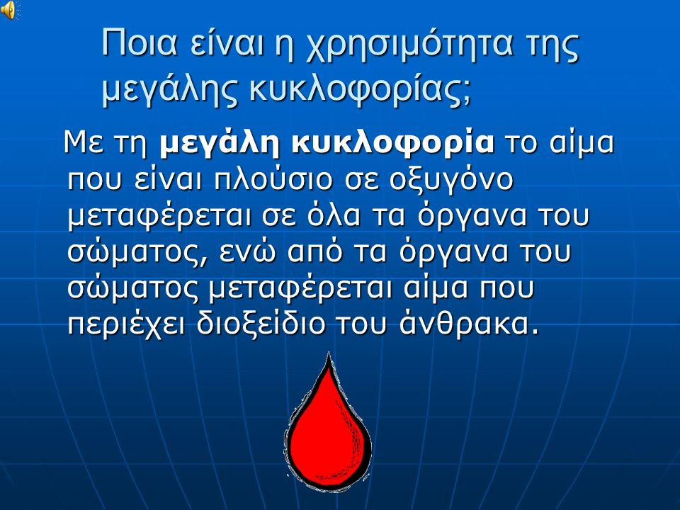 Ποια είναι η χρησιμότητα της μεγάλης κυκλοφορίας; Με τη μεγάλη κυκλοφορία το αίμα που είναι πλούσιο σε οξυγόνο μεταφέρεται σε όλα τα όργανα του σώματο