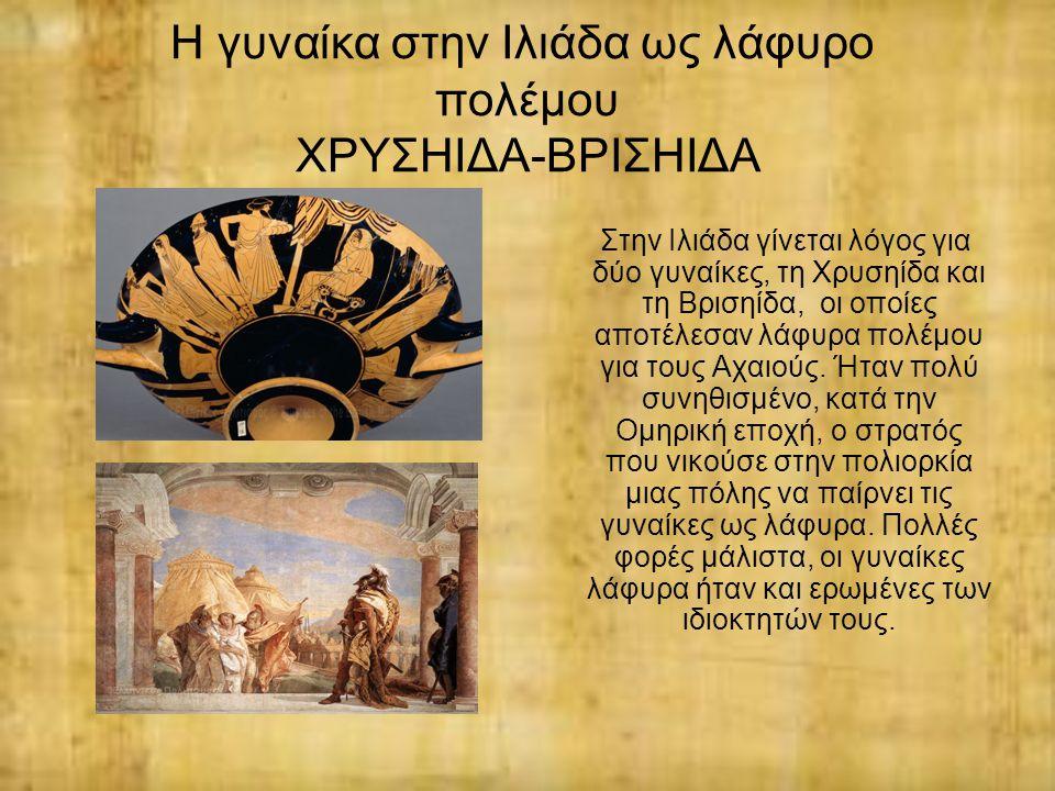 Η γυναίκα στην Ιλιάδα ως λάφυρο πολέμου ΧΡΥΣΗΙΔΑ-ΒΡΙΣΗΙΔΑ Στην Ιλιάδα γίνεται λόγος για δύο γυναίκες, τη Χρυσηίδα και τη Βρισηίδα, οι οποίες αποτέλεσα