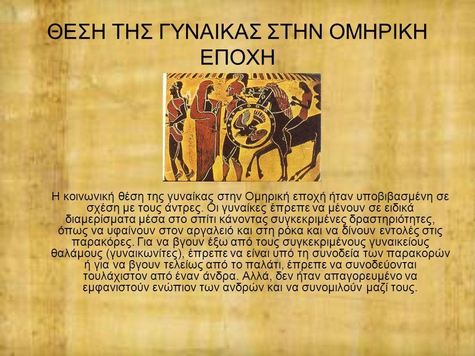 ΘΕΣΗ ΤΗΣ ΓΥΝΑΙΚΑΣ ΣΤΗΝ ΟΜΗΡΙΚΗ ΕΠΟΧΗ Η κοινωνική θέση της γυναίκας στην Ομηρική εποχή ήταν υποβιβασμένη σε σχέση με τους άντρες. Οι γυναίκες έπρεπε να