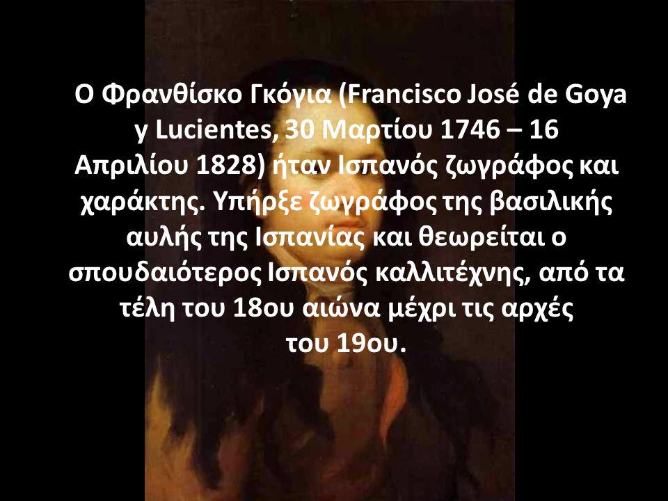 Ο Φρανθίσκο Γκόγια (Francisco José de Goya y Lucientes, 30 Μαρτίου 1746 – 16 Απριλίου 1828) ήταν Ισπανός ζωγράφος και χαράκτης. Υπήρξε ζωγράφος της βα