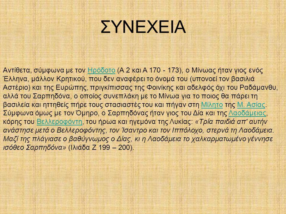 ΣΥΝΕΧΕΙΑ Αντίθετα, σύμφωνα με τον Ηρόδοτο (Α 2 και Α 170 - 173), ο Μίνωας ήταν γιος ενός Έλληνα, μάλλον Κρητικού, που δεν αναφέρει το όνομά του (υπονο