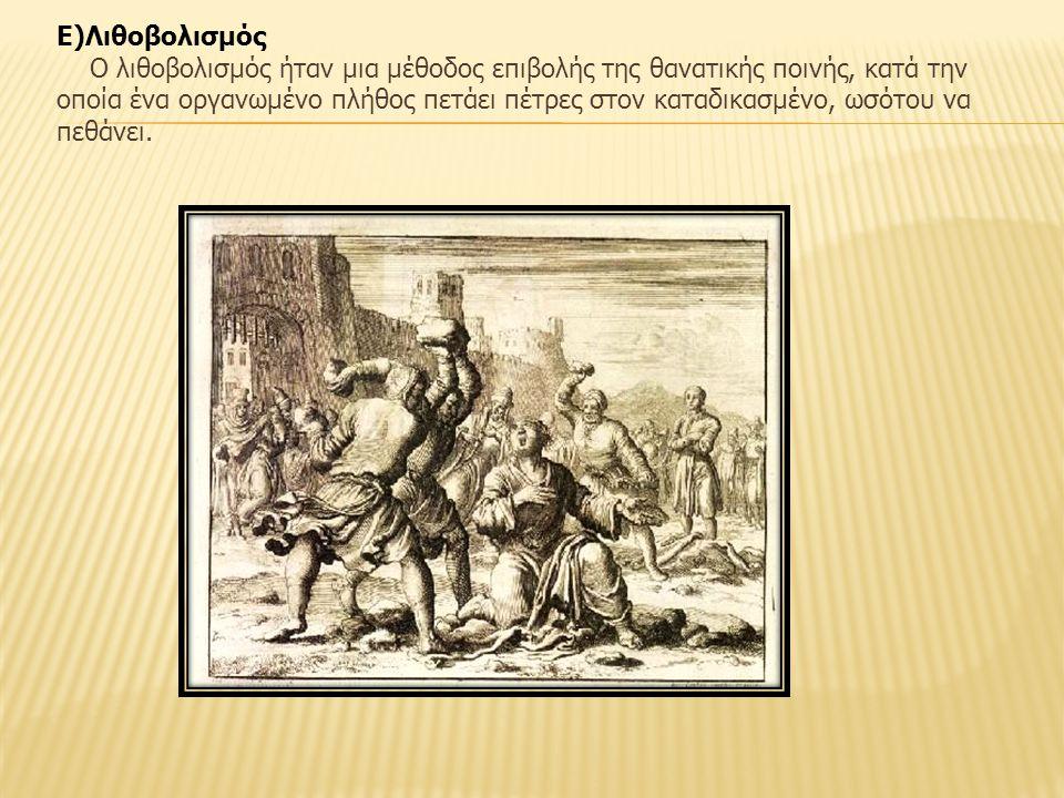 Ε)Λιθοβολισμός Ο λιθοβολισμός ήταν μια μέθοδος επιβολής της θανατικής ποινής, κατά την οποία ένα οργανωμένο πλήθος πετάει πέτρες στον καταδικασμένο, ωσότου να πεθάνει.