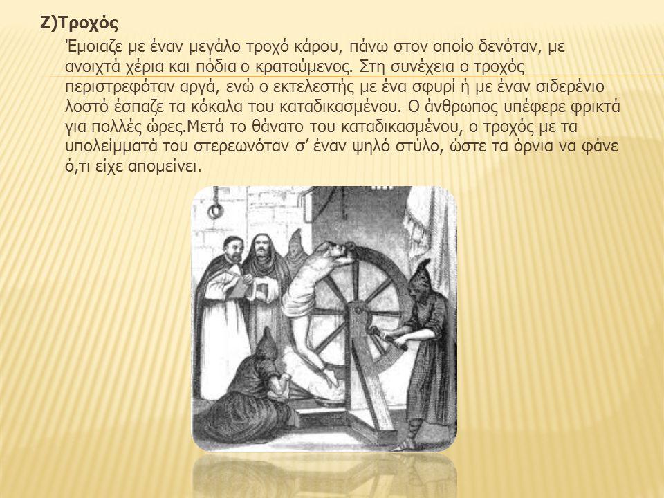Ζ)Τροχός Έμοιαζε με έναν μεγάλο τροχό κάρου, πάνω στον οποίο δενόταν, με ανοιχτά χέρια και πόδια ο κρατούμενος.