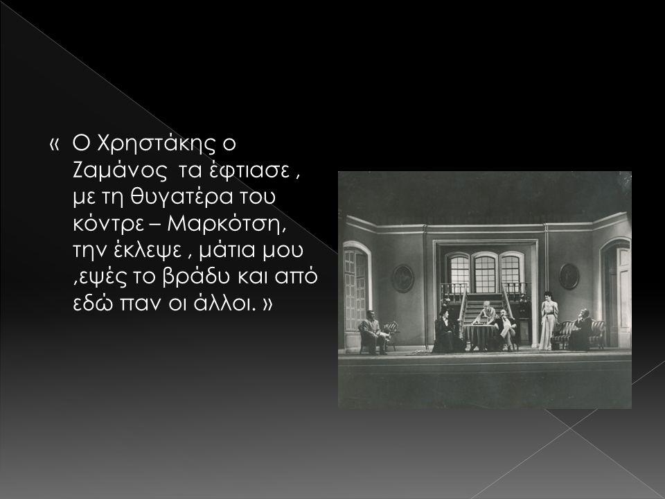 « Ο Χρηστάκης ο Ζαμάνος τα έφτιασε, με τη θυγατέρα του κόντρε – Μαρκότση, την έκλεψε, μάτια μου,εψές το βράδυ και από εδώ παν οι άλλοι. »