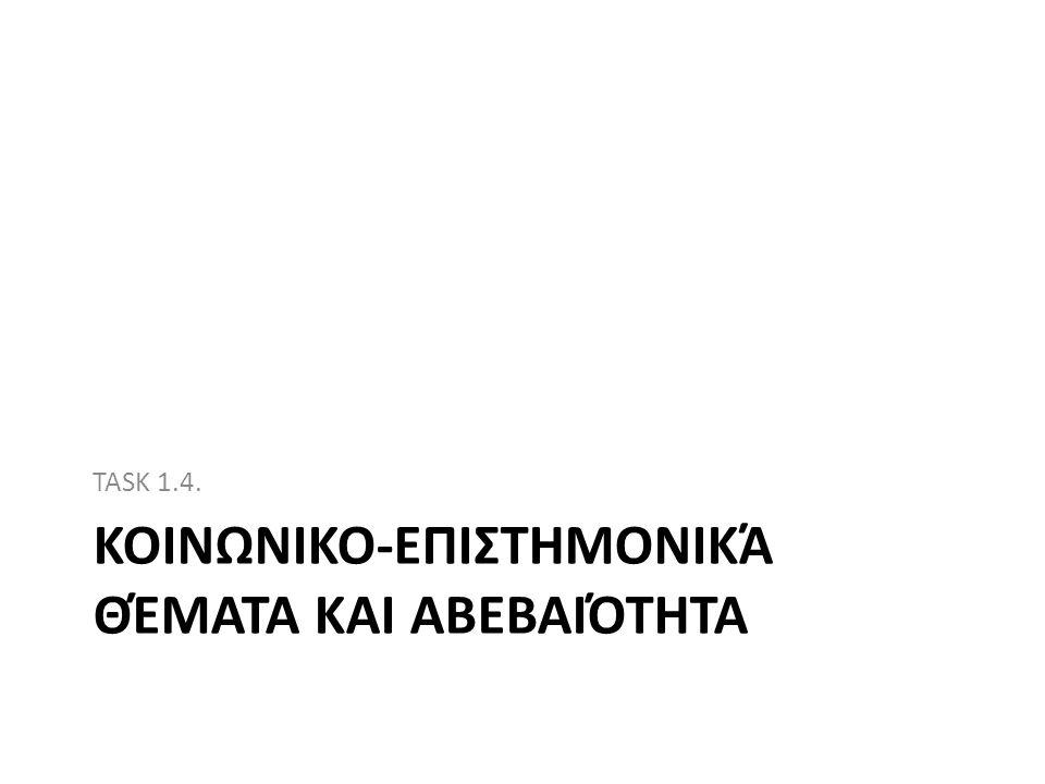 ΚΟΙΝΩΝΙΚΟ-ΕΠΙΣΤΗΜΟΝΙΚΆ ΘΈΜΑΤΑ ΚΑΙ ΑΒΕΒΑΙΌΤΗΤΑ TASK 1.4.