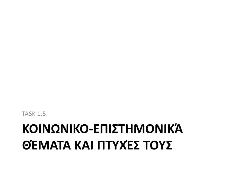 ΚΟΙΝΩΝΙΚΟ-ΕΠΙΣΤΗΜΟΝΙΚΆ ΘΈΜΑΤΑ ΚΑΙ ΠΤΥΧΈΣ ΤΟΥΣ TASK 1.5.