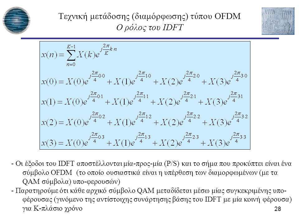 28 Τεχνική μετάδοσης (διαμόρφωσης) τύπου OFDM Ο ρόλος του IDFT - Οι έξοδοι του IDFT αποστέλλονται μία-προς-μία (P/S) και το σήμα που προκύπτει είναι έ
