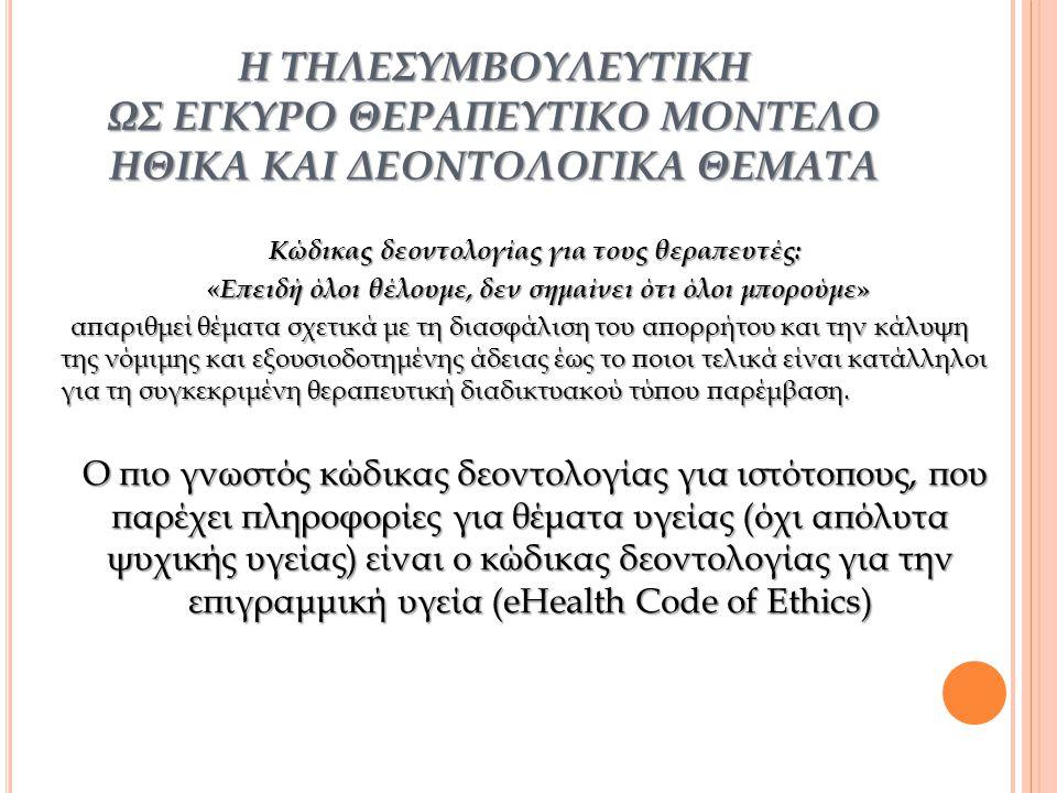 Η ΤΗΛΕΣΥΜΒΟΥΛΕΥΤΙΚΗ ΩΣ ΕΓΚΥΡΟ ΘΕΡΑΠΕΥΤΙΚΟ ΜΟΝΤΕΛΟ ΗΘΙΚΑ ΚΑΙ ΔΕΟΝΤΟΛΟΓΙΚΑ ΘΕΜΑΤΑ Κώδικας δεοντολογίας για τους θεραπευτές: «Επειδή όλοι θέλουμε, δεν σημαίνει ότι όλοι μπορούμε » «Επειδή όλοι θέλουμε, δεν σημαίνει ότι όλοι μπορούμε » απαριθμεί θέματα σχετικά με τη διασφάλιση του απορρήτου και την κάλυψη της νόμιμης και εξουσιοδοτημένης άδειας έως το ποιοι τελικά είναι κατάλληλοι για τη συγκεκριμένη θεραπευτική διαδικτυακού τύπου παρέμβαση.