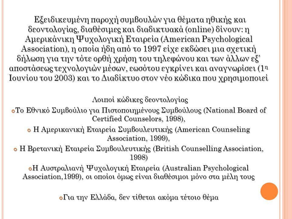 Εξειδικευμένη παροχή συμβουλών για θέματα ηθικής και δεοντολογίας, διαθέσιμες και διαδικτυακά (online) δίνουν: η Αμερικάνικη Ψυχολογική Εταιρεία (American Psychological Association), η οποία ήδη από το 1997 είχε εκδώσει μια σχετική δήλωση για την τότε ορθή χρήση του τηλεφώνου και των άλλων εξ' αποστάσεως τεχνολογιών μέσων, εωσότου εγκρίνει και αναγνωρίσει (1 η Ιουνίου του 2003) και το Διαδίκτυο στον νέο κώδικα που χρησιμοποιεί Λοιποί κώδικες δεοντολογίας Το Εθνικό Συμβούλιο για Πιστοποιημένους Συμβούλους (National Board of Certified Counselors, 1998), Η Αμερικανική Εταιρεία Συμβουλευτικής (American Counseling Association, 1999), Η Αμερικανική Εταιρεία Συμβουλευτικής (American Counseling Association, 1999), Η Βρετανική Εταιρεία Συμβουλευτικής (British Counselling Association, 1998) Η Βρετανική Εταιρεία Συμβουλευτικής (British Counselling Association, 1998) Η Αυστραλιανή Ψυχολογική Εταιρεία (Australian Psychological Association,1999), οι οποίοι όμως είναι διαθέσιμοι μόνο στα μέλη τους Για την Ελλάδα, δεν τίθεται ακόμα τέτοιο θέμα