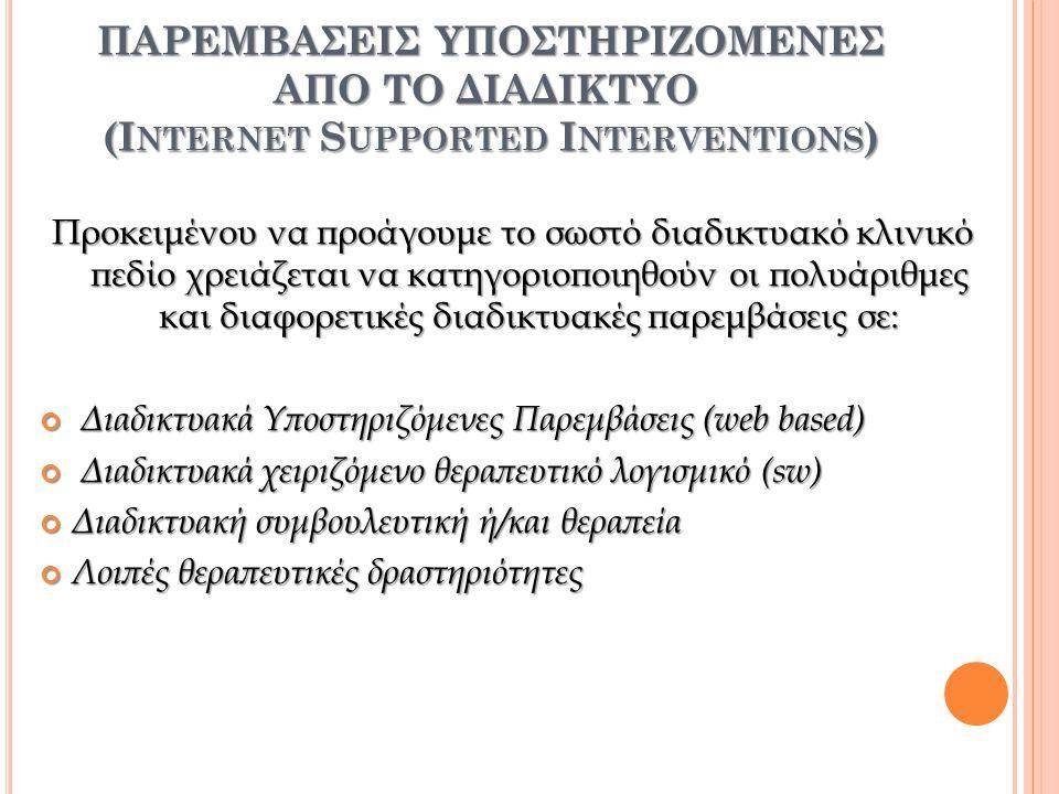 α) Διαδικτυακά Υποστηριζόμενες Παρεμβάσεις (web based): Είναι οι παρεμβάσεις που υποστηρίζονται από τον Παγκόσμιο ιστό (web), δηλαδή, εκείνες που γίνονται από ένα αυτό-καθοδηγούμενο, online πρόγραμμα, το οποίο χρησιμοποιείται από χρήστες που αναζητούν ψυχική βοήθεια β) Διαδικτυακά χειριζόμενο θεραπευτικό λογισμικό (sw) Εννοούμε το πρόγραμμα εκείνο που χρησιμοποιεί στο έπακρο τις απεριόριστες δυνατότητες του Η/Υ όπως εκείνες της αρχής της Τεχνητής Νοημοσύνης γ) Διαδικτυακή συμβουλευτική ή/και θεραπεία Η διαδικτυακή θεραπευτική ή/και συμβουλευτική παρέμβαση, επιτρέπει στους πελάτες να έρθουν σε επικοινωνία με τον θεραπευτή τους ανεξαρτήτου χώρου και χρόνου δ) Λοιπές θεραπευτικές δραστηριότητες Αφορά όλες τις υπόλοιπες δραστηριότητες που υποστηρίζονται διαδικτυακά, από τις ομάδες υποστήριξης και τις προσωπικές ιστοσελίδες (blogs), έως τα forums και τα portals.