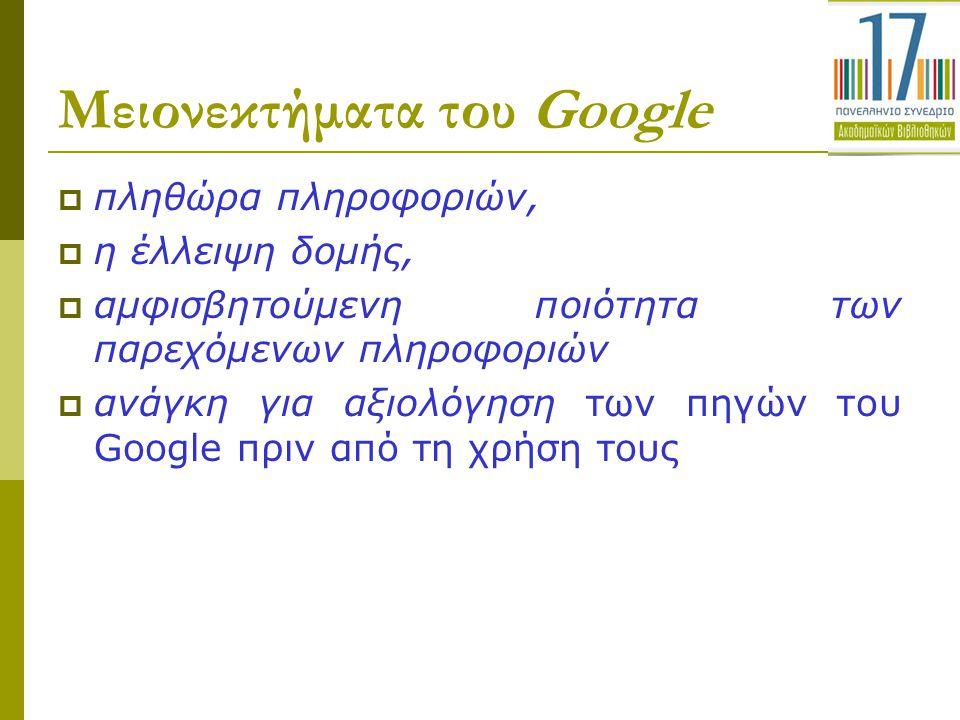 Μειονεκτήματα του Google  πληθώρα πληροφοριών,  η έλλειψη δομής,  αμφισβητούμενη ποιότητα των παρεχόμενων πληροφοριών  ανάγκη για αξιολόγηση των π