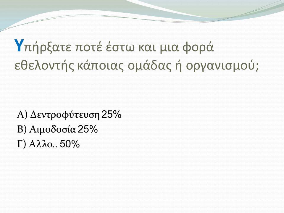 Υ πήρξατε ποτέ έστω και μια φορά εθελοντής κάποιας ομάδας ή οργανισμού; Α) Δεντροφύτευση 25% Β) Αιμοδοσία 25% Γ) Αλλο..