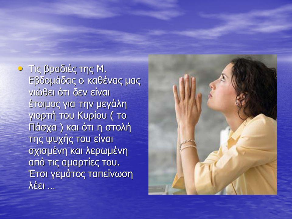 Τις βραδιές της Μ. Εβδομάδας ο καθένας μας νιώθει ότι δεν είναι έτοιμος για την μεγάλη γιορτή του Κυρίου ( το Πάσχα ) και ότι η στολή της ψυχής του εί