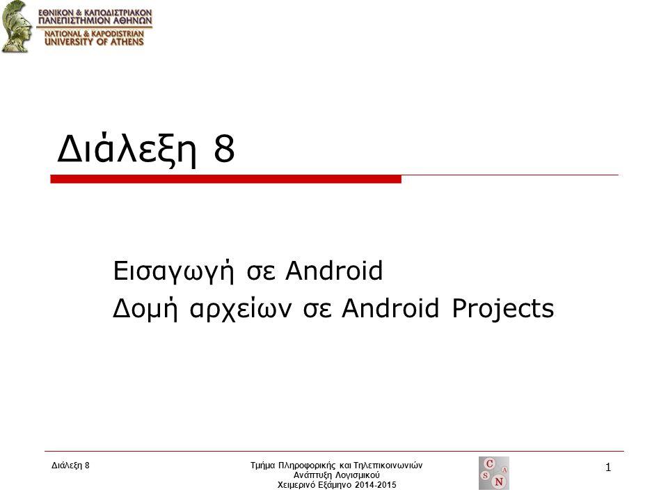 Διάλεξη 8 Εισαγωγή σε Android Δομή αρχείων σε Android Projects Τμήμα Πληροφορικής και Τηλεπικοινωνιών Ανάπτυξη Λογισμικού Χειμερινό Εξάμηνο 2014-2015