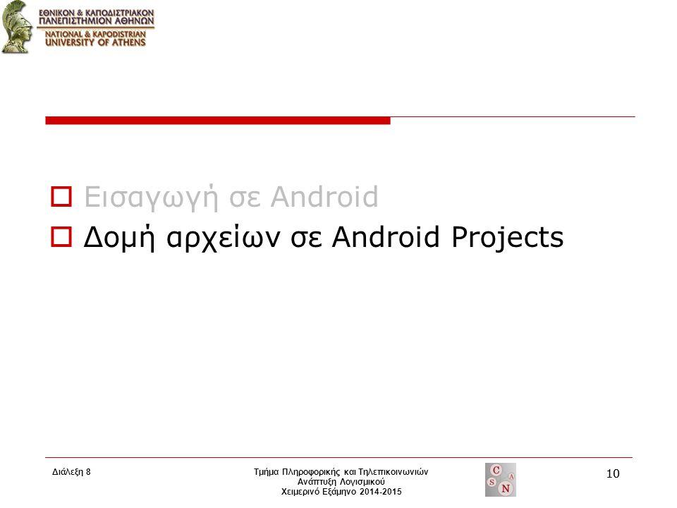  Εισαγωγή σε Android  Δομή αρχείων σε Android Projects Τμήμα Πληροφορικής και Τηλεπικοινωνιών Ανάπτυξη Λογισμικού Χειμερινό Εξάμηνο 2014-2015 10 Διά