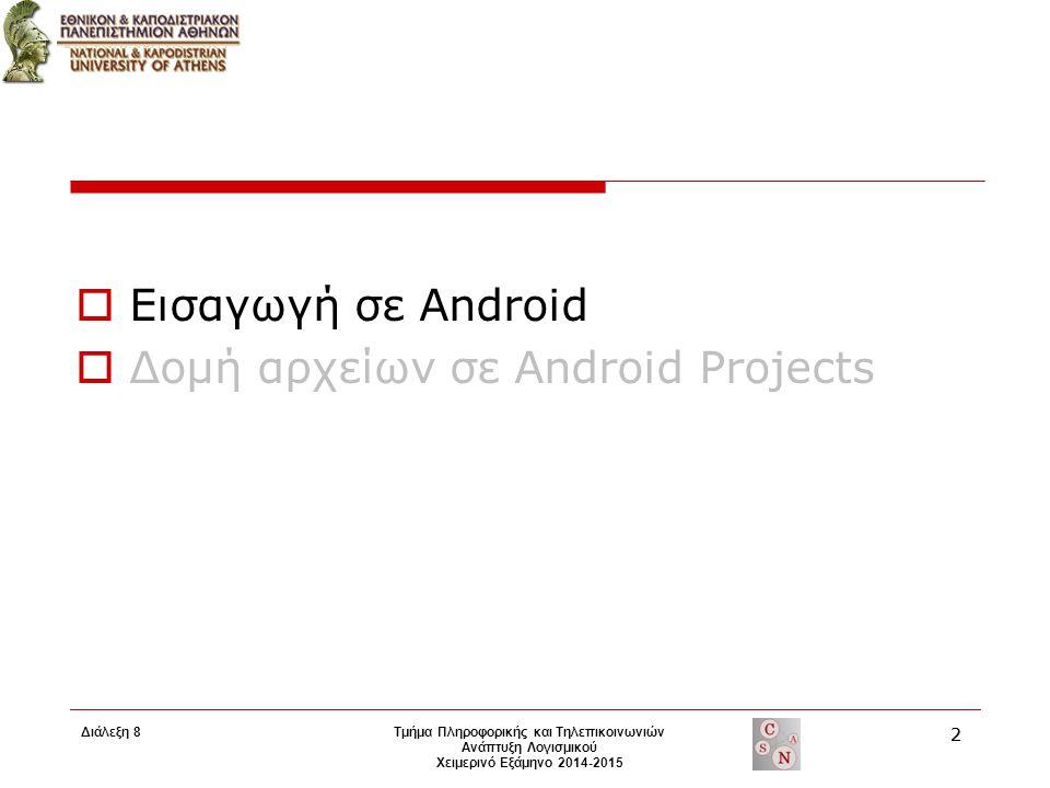  Εισαγωγή σε Android  Δομή αρχείων σε Android Projects Τμήμα Πληροφορικής και Τηλεπικοινωνιών Ανάπτυξη Λογισμικού Χειμερινό Εξάμηνο 2014-2015 2 Διάλ
