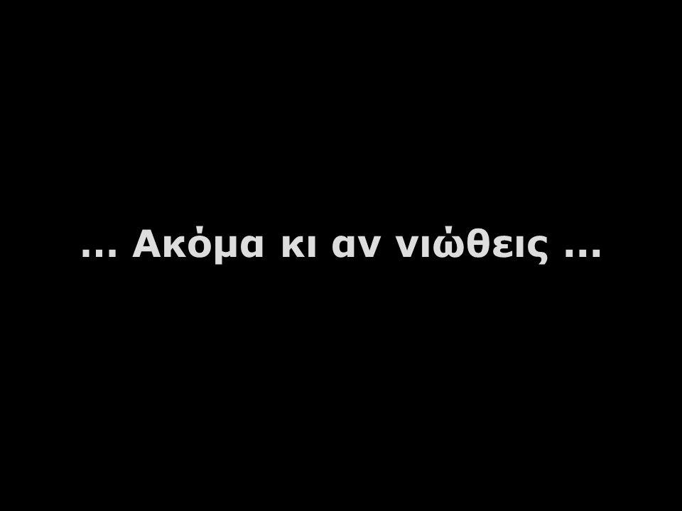 … Ακόμα κι αν νιώθεις...