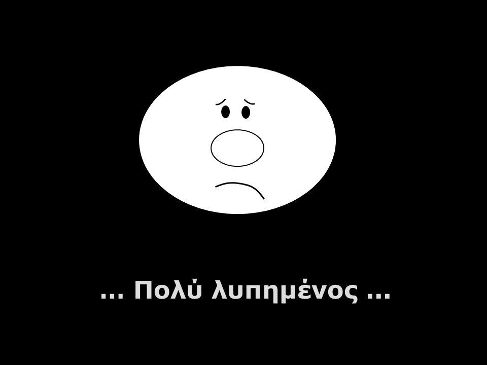 … Πολύ λυπημένος...