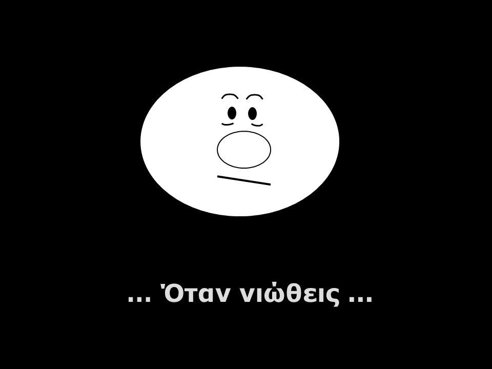 … Όταν νιώθεις...