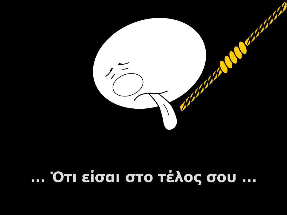 … Ότι είσαι στο τέλος σου...