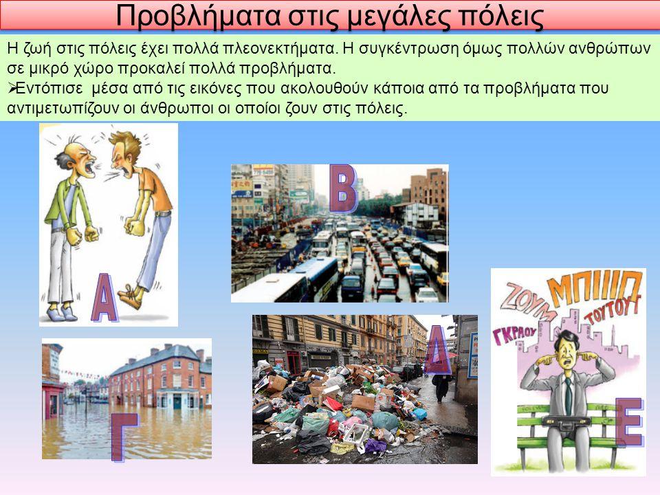 Προβλήματα στις μεγάλες πόλεις Η ζωή στις πόλεις έχει πολλά πλεονεκτήματα. Η συγκέντρωση όμως πολλών ανθρώπων σε μικρό χώρο προκαλεί πολλά προβλήματα.
