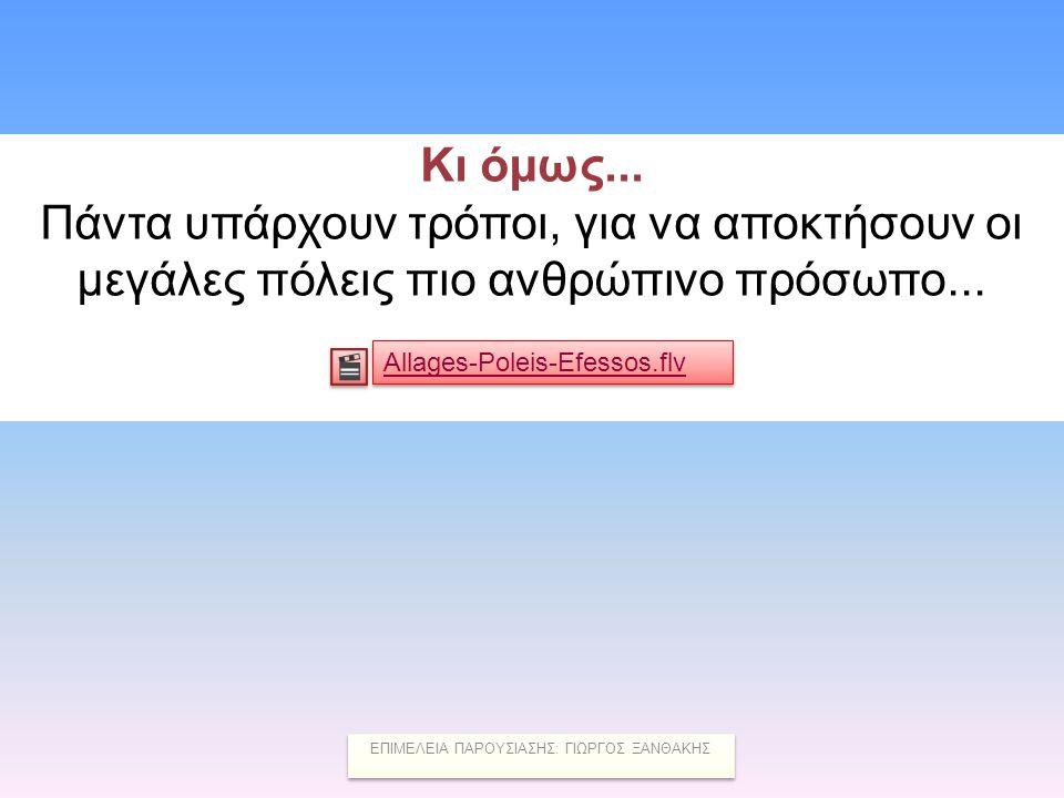 Κι όμως... Πάντα υπάρχουν τρόποι, για να αποκτήσουν οι μεγάλες πόλεις πιο ανθρώπινο πρόσωπο... Allages-Poleis-Efessos.flv ΕΠΙΜΕΛΕΙΑ ΠΑΡΟΥΣΙΑΣΗΣ: ΓΙΩΡΓ