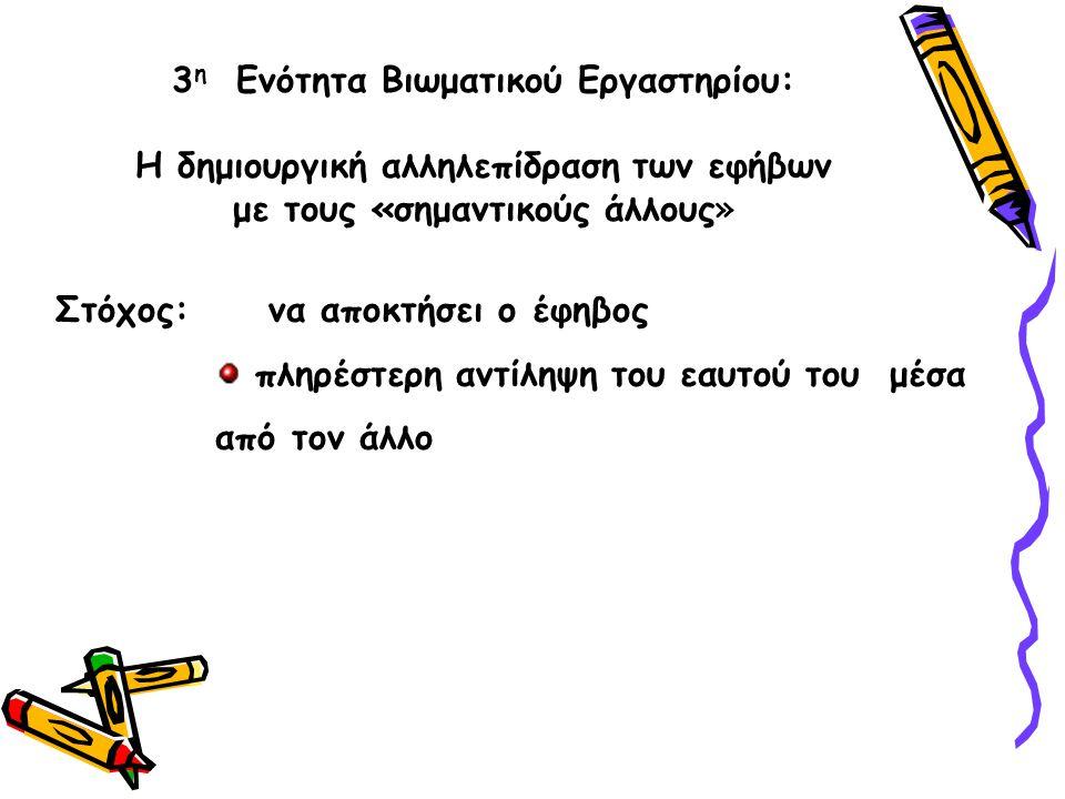 Στόχος: να αποκτήσει ο έφηβος πληρέστερη αντίληψη του εαυτού του μέσα από τον άλλο 3 η Ενότητα Βιωματικού Εργαστηρίου: Η δημιουργική αλληλεπίδραση των