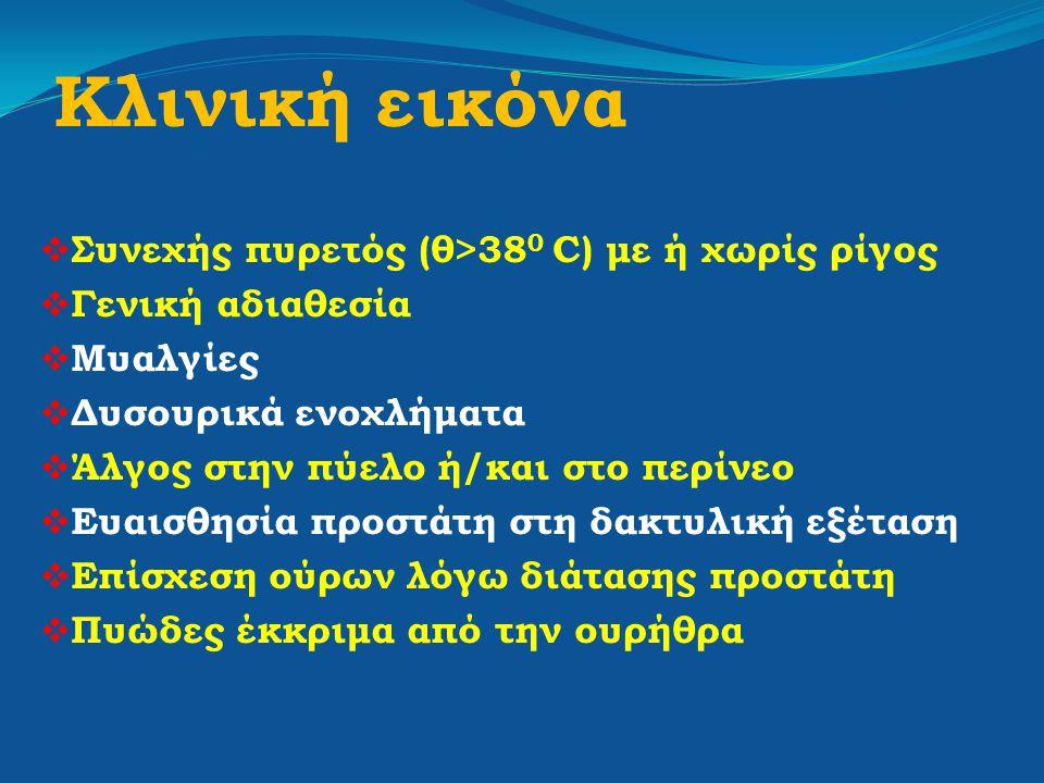 Κλινική εικόνα  Συνεχής πυρετός (θ>38 0 C) με ή χωρίς ρίγος  Γενική αδιαθεσία  Μυαλγίες  Δυσουρικά ενοχλήματα  Άλγος στην πύελο ή/και στο περίνεο