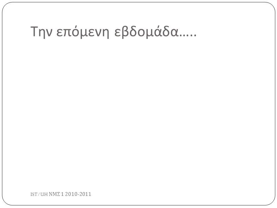 Την επόμενη εβδομάδα ….. IST/UH ΝΜΣ 1 2010-2011