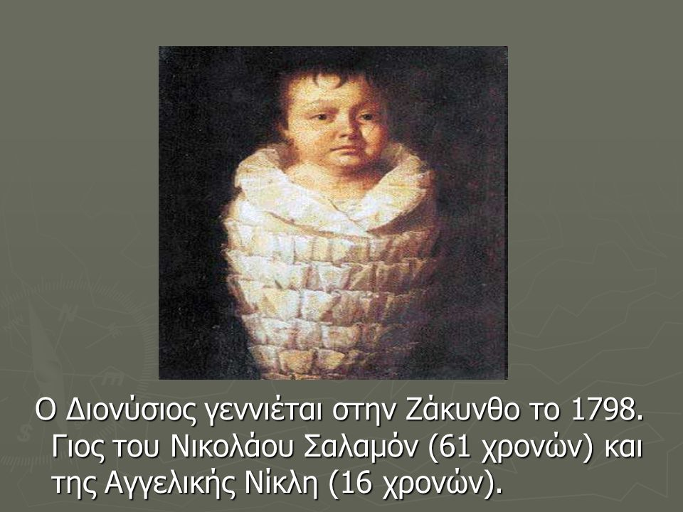 Ο Διονύσιος γεννιέται στην Ζάκυνθο το 1798. Γιος του Νικολάου Σαλαμόν (61 χρονών) και της Αγγελικής Νίκλη (16 χρονών). Ο Διονύσιος γεννιέται στην Ζάκυ