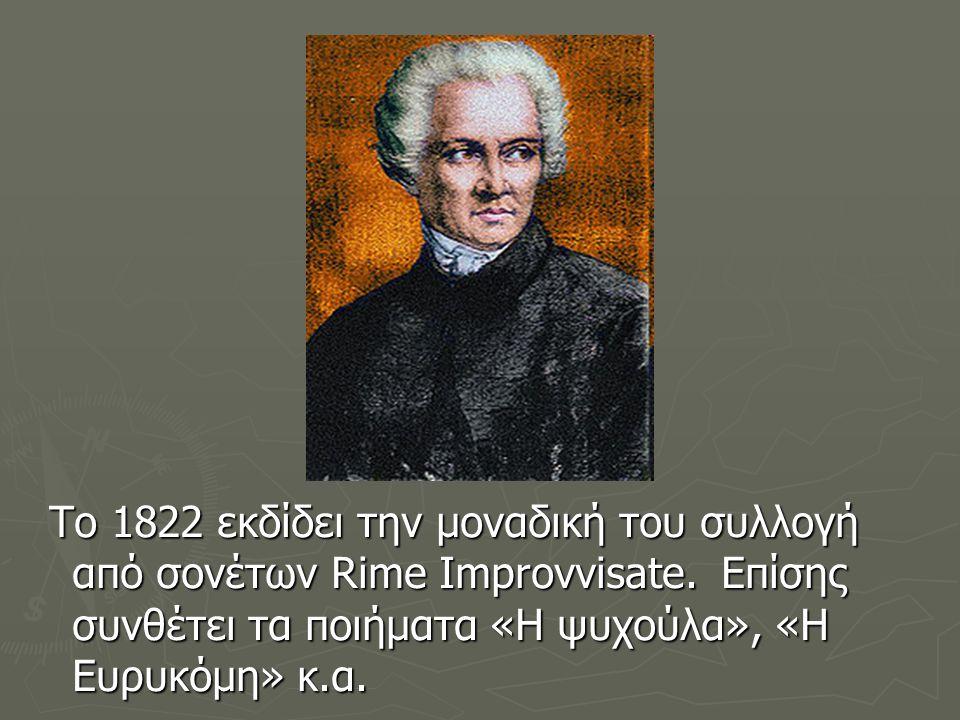 To 1822 εκδίδει την μοναδική του συλλογή από σονέτων Rime Improvvisate. Επίσης συνθέτει τα ποιήματα «Η ψυχούλα», «Η Ευρυκόμη» κ.α. To 1822 εκδίδει την
