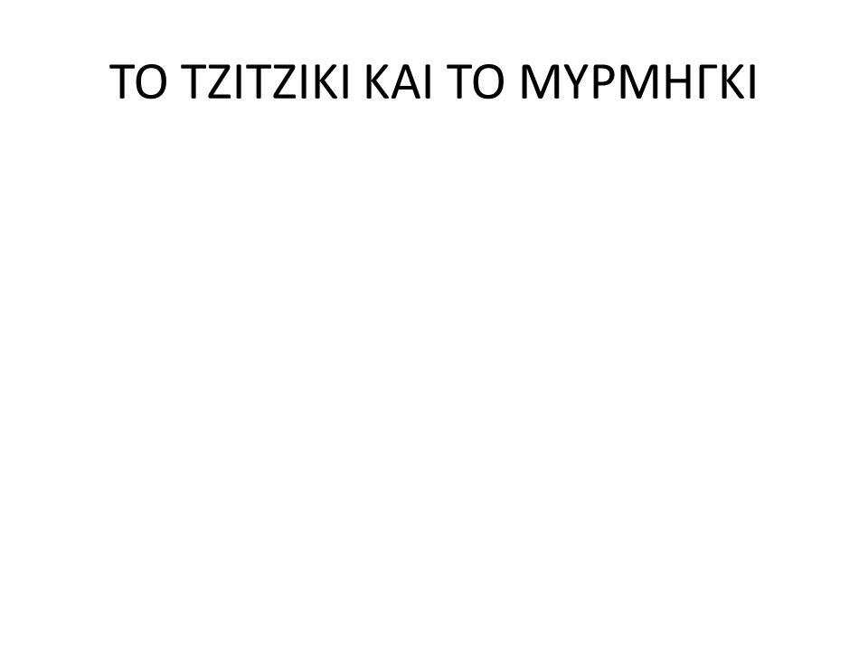 ΤΟ ΤΖΙΤΖΙΚΙ ΚΑΙ ΤΟ ΜΥΡΜΗΓΚΙ