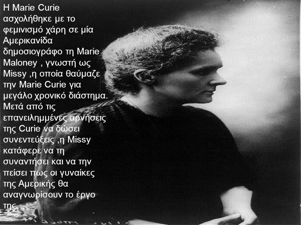 Η Marie Curie ασχολήθηκε με το φεμινισμό χάρη σε μία Αμερικανίδα δημοσιογράφο τη Marie Maloney, γνωστή ως Missy,η οποία θαύμαζε την Marie Curie για με