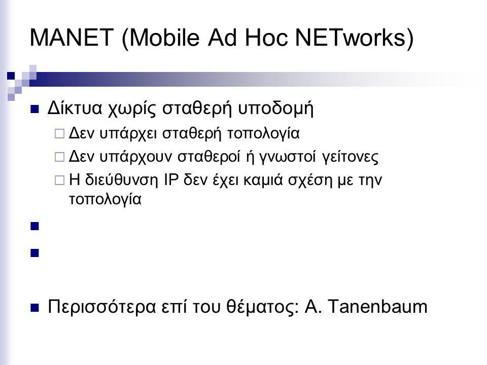 MANET (Mobile Ad Hoc NETworks) Δίκτυα χωρίς σταθερή υποδομή  Δεν υπάρχει σταθερή τοπολογία  Δεν υπάρχουν σταθεροί ή γνωστοί γείτονες  Η διεύθυνση IP δεν έχει καμιά σχέση με την τοπολογία Περισσότερα επί του θέματος: A.