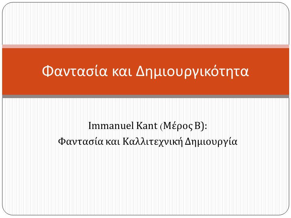 Immanuel Kant ( Μέρος Β ): Φαντασία και Καλλιτεχνική Δημιουργία Φαντασία και Δημιουργικότητα
