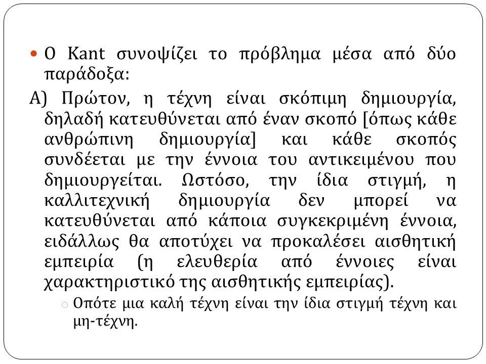 Ο Kant συνοψίζει το πρόβλημα μέσα από δύο παράδοξα : Α ) Πρώτον, η τέχνη είναι σκόπιμη δημιουργία, δηλαδή κατευθύνεται από έναν σκοπό [ όπως κάθε ανθρ