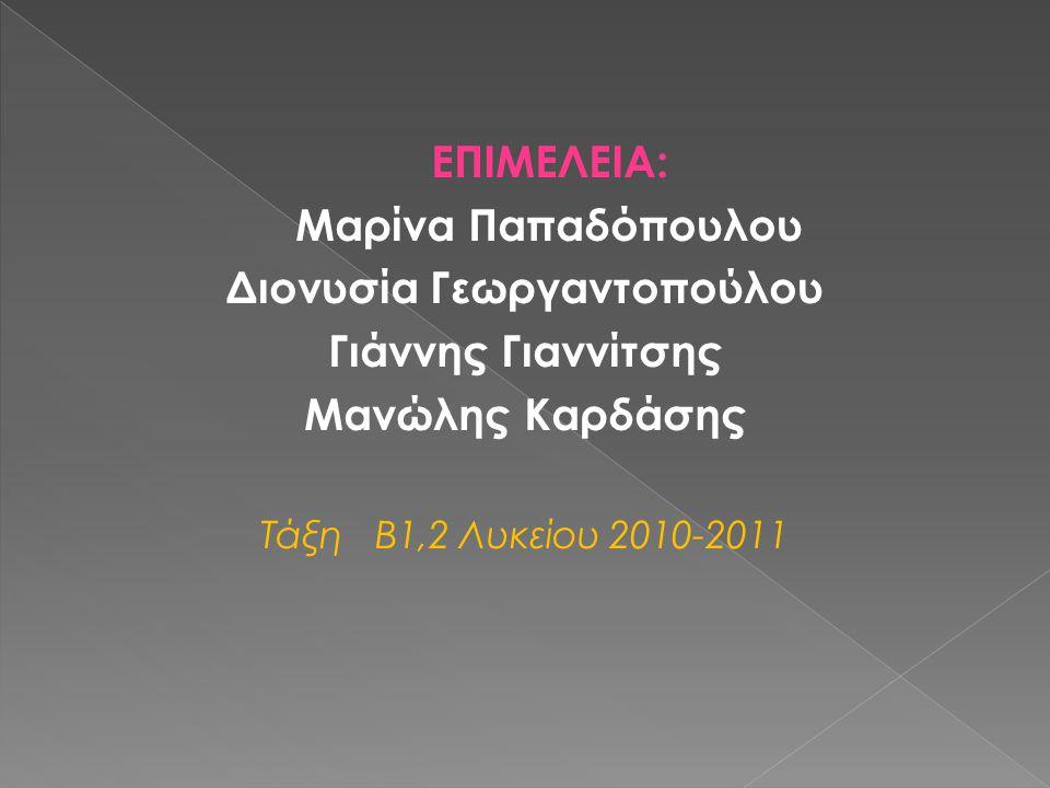 ΕΠΙΜΕΛΕΙΑ: Μαρίνα Παπαδόπουλου Διονυσία Γεωργαντοπούλου Γιάννης Γιαννίτσης Μανώλης Καρδάσης Τάξη Β1,2 Λυκείου 2010-2011