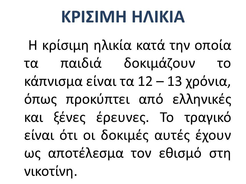 ΚΡΙΣΙΜΗ ΗΛΙΚΙΑ Η κρίσιμη ηλικία κατά την οποία τα παιδιά δοκιμάζουν το κάπνισμα είναι τα 12 – 13 χρόνια, όπως προκύπτει από ελληνικές και ξένες έρευνε