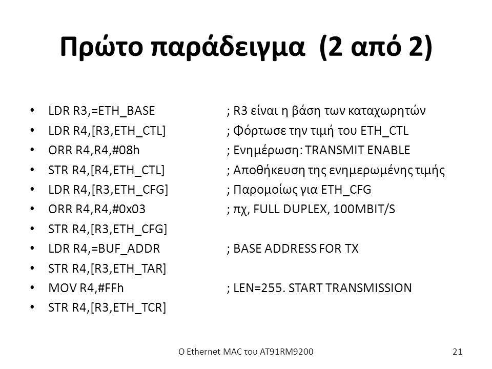 Πρώτο παράδειγμα (2 από 2) LDR R3,=ETH_BASE; R3 είναι η βάση των καταχωρητών LDR R4,[R3,ETH_CTL]; Φόρτωσε την τιμή του ETH_CTL ORR R4,R4,#08h; Ενημέρωση: TRANSMIT ENABLE STR R4,[R4,ETH_CTL]; Αποθήκευση της ενημερωμένης τιμής LDR R4,[R3,ETH_CFG]; Παρομοίως για ETH_CFG ORR R4,R4,#0x03; πχ, FULL DUPLEX, 100MBIT/S STR R4,[R3,ETH_CFG] LDR R4,=BUF_ADDR; BASE ADDRESS FOR TX STR R4,[R3,ETH_TAR] MOV R4,#FFh; LEN=255.