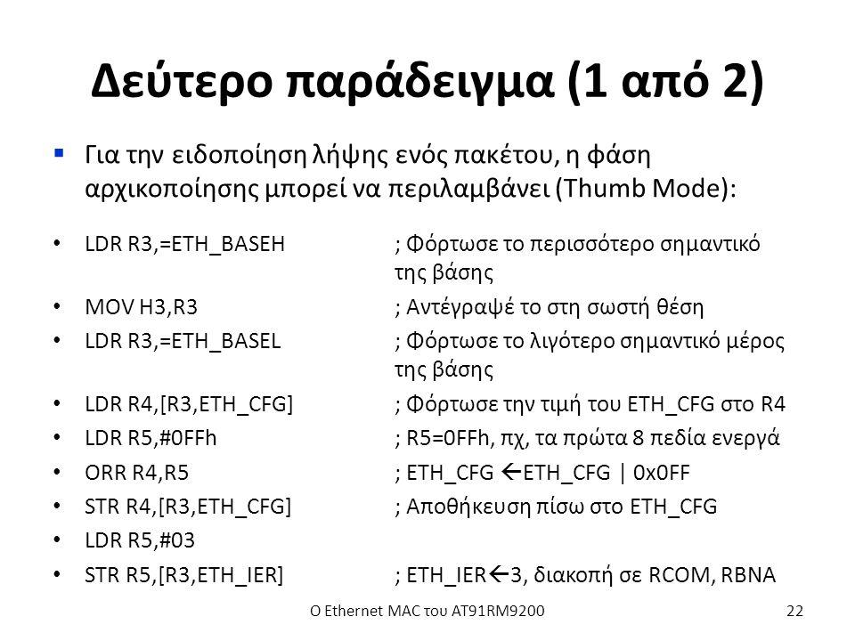 Δεύτερο παράδειγμα (1 από 2)  Για την ειδοποίηση λήψης ενός πακέτου, η φάση αρχικοποίησης μπορεί να περιλαμβάνει (Thumb Mode): LDR R3,=ETH_BASEH; Φόρτωσε το περισσότερο σημαντικό της βάσης MOV H3,R3; Αντέγραψέ το στη σωστή θέση LDR R3,=ETH_BASEL; Φόρτωσε το λιγότερο σημαντικό μέρος της βάσης LDR R4,[R3,ETH_CFG]; Φόρτωσε την τιμή του ETH_CFG στο R4 LDR R5,#0FFh; R5=0FFh, πχ, τα πρώτα 8 πεδία ενεργά ORR R4,R5; ETH_CFG  ETH_CFG | 0x0FF STR R4,[R3,ETH_CFG]; Αποθήκευση πίσω στο ETH_CFG LDR R5,#03 STR R5,[R3,ETH_IER]; ETH_IER  3, διακοπή σε RCOM, RBNA Ο Ethernet MAC του AT91RM920022