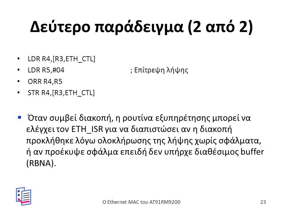 Δεύτερο παράδειγμα (2 από 2) LDR R4,[R3,ETH_CTL] LDR R5,#04; Επίτρεψη λήψης ORR R4,R5 STR R4,[R3,ETH_CTL]  Όταν συμβεί διακοπή, η ρουτίνα εξυπηρέτησης μπορεί να ελέγχει τον ETH_ISR για να διαπιστώσει αν η διακοπή προκλήθηκε λόγω ολοκλήρωσης της λήψης χωρίς σφάλματα, ή αν προέκυψε σφάλμα επειδή δεν υπήρχε διαθέσιμος buffer (RBNA).