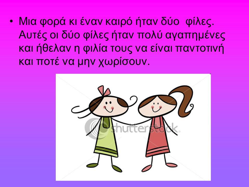 Μια φορά κι έναν καιρό ήταν δύο φίλες. Αυτές οι δύο φίλες ήταν πολύ αγαπημένες και ήθελαν η φιλία τους να είναι παντοτινή και ποτέ να μην χωρίσουν.