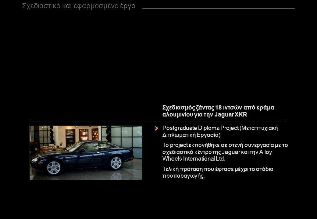 Σχεδιαστικό και εφαρμοσμένο έργο Σχεδιασμός ζάντας 18 ιντσών από κράμα αλουμινίου για την Jaguar XKR Postgraduate Diploma Project (Μεταπτυχιακή Διπλωματική Εργασία) Το project εκπονήθηκε σε στενή συνεργασία με τo σχεδιαστικό κέντρο της Jaguar και την Alloy Wheels International Ltd.