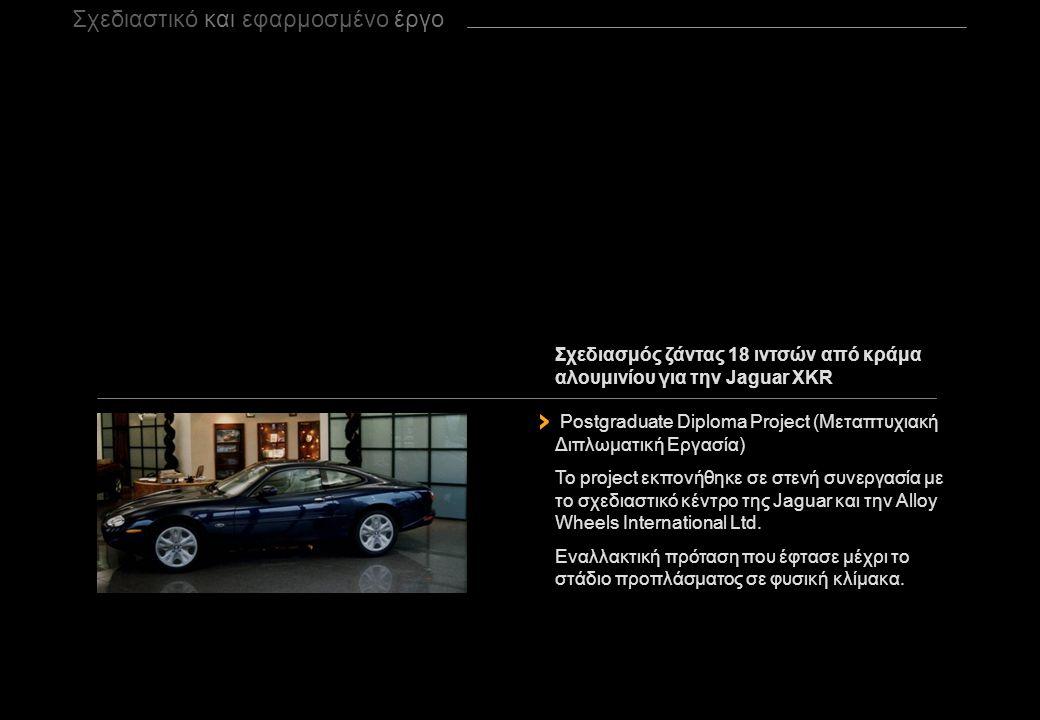 Σχεδιασμός ζάντας 18 ιντσών από κράμα αλουμινίου για την Jaguar XKR Postgraduate Diploma Project (Μεταπτυχιακή Διπλωματική Εργασία) Το project εκπονήθηκε σε στενή συνεργασία με τo σχεδιαστικό κέντρο της Jaguar και την Alloy Wheels International Ltd.