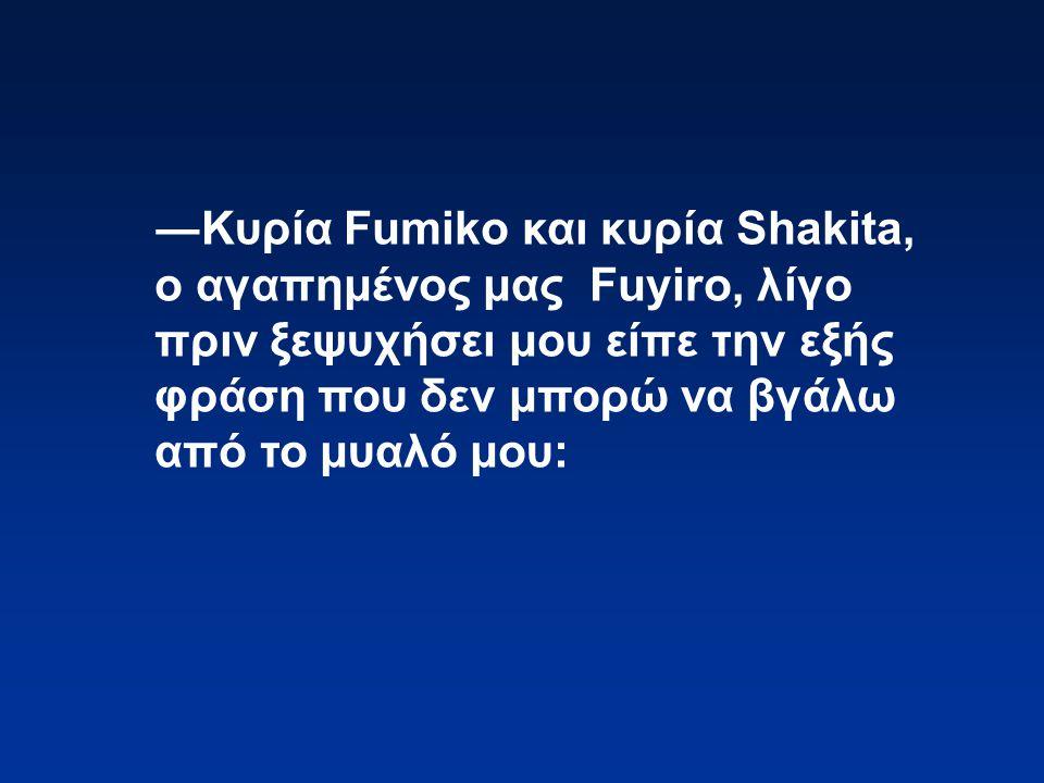 ―Κυρία Fumiko και κυρία Shakita, ο αγαπημένος μας Fuyiro, λίγο πριν ξεψυχήσει μου είπε την εξής φράση που δεν μπορώ να βγάλω από το μυαλό μου: