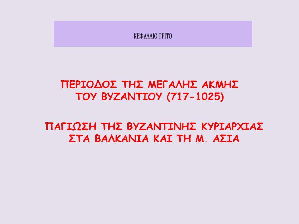 ΠΕΡΙΟΔΟΣ ΤΗΣ ΜΕΓΑΛΗΣ ΑΚΜΗΣ ΤΟΥ ΒΥΖΑΝΤΙΟΥ (717-1025) ΠΑΓΙΩΣΗ ΤΗΣ ΒΥΖΑΝΤΙΝΗΣ ΚΥΡΙΑΡΧΙΑΣ ΣΤΑ ΒΑΛΚΑΝΙΑ ΚΑΙ ΤΗ Μ. ΑΣΙΑ