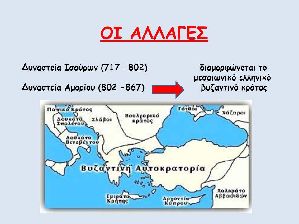 ΟΙ ΑΛΛΑΓΕΣ Δυναστεία Ισαύρων (717 -802) διαμορφώνεται το μεσαιωνικό ελληνικό Δυναστεία Αμορίου (802 -867) βυζαντινό κράτος