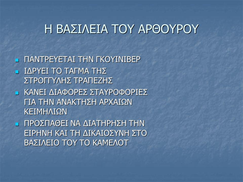 Η ΒΑΣΙΛΕΙΑ ΤΟΥ ΑΡΘΟΥΡΟΥ ΠΑΝΤΡΕΥΕΤΑΙ ΤΗΝ ΓΚΟΥΙΝΙΒΕΡ ΠΑΝΤΡΕΥΕΤΑΙ ΤΗΝ ΓΚΟΥΙΝΙΒΕΡ ΙΔΡΥΕΙ ΤΟ ΤΑΓΜΑ ΤΗΣ ΣΤΡΟΓΓΥΛΗΣ ΤΡΑΠΕΖΗΣ ΙΔΡΥΕΙ ΤΟ ΤΑΓΜΑ ΤΗΣ ΣΤΡΟΓΓΥΛΗΣ ΤΡΑΠΕΖΗΣ ΚΑΝΕΙ ΔΙΑΦΟΡΕΣ ΣΤΑΥΡΟΦΟΡΙΕΣ ΓΙΑ ΤΗΝ ΑΝΑΚΤΗΣΗ ΑΡΧΑΙΩΝ ΚΕΙΜΗΛΙΩΝ ΚΑΝΕΙ ΔΙΑΦΟΡΕΣ ΣΤΑΥΡΟΦΟΡΙΕΣ ΓΙΑ ΤΗΝ ΑΝΑΚΤΗΣΗ ΑΡΧΑΙΩΝ ΚΕΙΜΗΛΙΩΝ ΠΡΟΣΠΑΘΕΙ ΝΑ ΔΙΑΤΗΡΗΣΗ ΤΗΝ ΕΙΡΗΝΗ ΚΑΙ ΤΗ ΔΙΚΑΙΟΣΥΝΗ ΣΤΟ ΒΑΣΙΛΕΙΟ ΤΟΥ ΤΟ ΚΑΜΕΛΟΤ ΠΡΟΣΠΑΘΕΙ ΝΑ ΔΙΑΤΗΡΗΣΗ ΤΗΝ ΕΙΡΗΝΗ ΚΑΙ ΤΗ ΔΙΚΑΙΟΣΥΝΗ ΣΤΟ ΒΑΣΙΛΕΙΟ ΤΟΥ ΤΟ ΚΑΜΕΛΟΤ