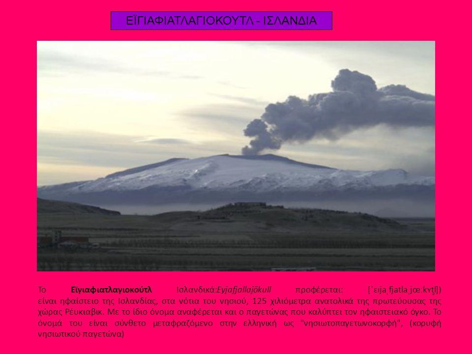 ΕΪΓΙΑΦΙΑΤΛΑΓΙΟΚΟΥΤΛ - ΙΣΛΑΝΔΙΑ Το Εϊγιαφιατλαγιοκούτλ Ισλανδικά:Eyjafjallajökull προφέρεται: [ˈɛɪjaˌfjatlaˌjœːkʏtl̥]) είναι ηφαίστειο της Ισλανδίας, σ