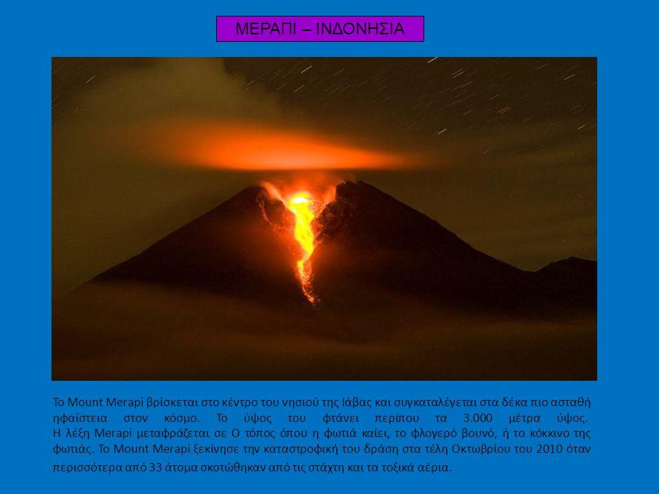 ΜΕΡΑΠΙ – ΙΝΔΟΝΗΣΙΑ Το Mount Merapi βρίσκεται στο κέντρο του νησιού της Ιάβας και συγκαταλέγεται στα δέκα πιο ασταθή ηφαίστεια στον κόσμο. Το ύψος του